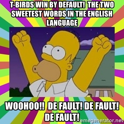 t-birds-win-by-default-the-two-sweetest-words-in-the-english-language-woohoo-de-fault-de-fault...jpg